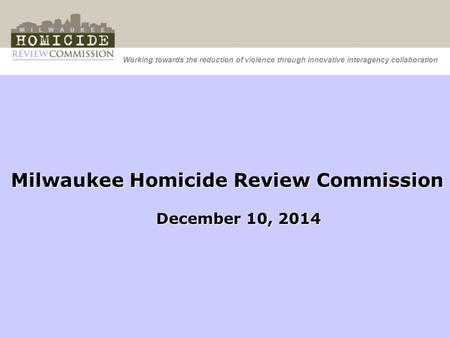 Working towards the reduction of violence through innovative interagency collaboration Milwaukee Homicide Review Commission December 10, 2014.