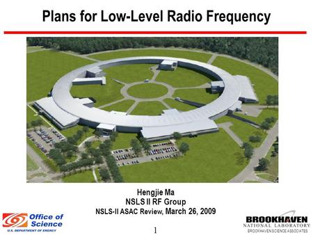1 BROOKHAVEN SCIENCE ASSOCIATES Plans for Low-Level Radio Frequency Hengjie Ma NSLS II RF Group NSLS-II ASAC Review, March 26, 2009.