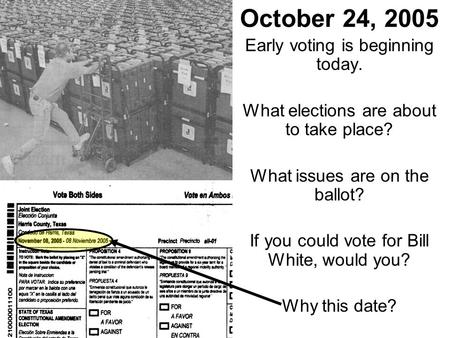 October 24, 2005 Early voting is beginning today. What elections are about to take place? What issues are on the ballot? If you could vote for Bill White,