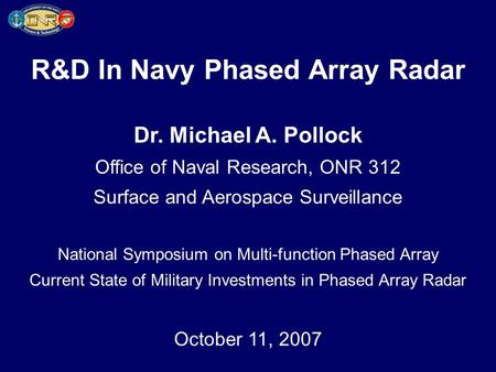 R&D In Navy Phased Array Radar Dr. Michael A. Pollock Office of Naval Research, ONR 312 Surface and Aerospace Surveillance National Symposium on Multi-function.