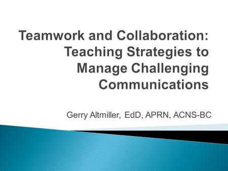 Gerry Altmiller, EdD, APRN, ACNS-BC.  Learner will be able to identify types of difficult communications.  Learner will be able to describe manifestations.