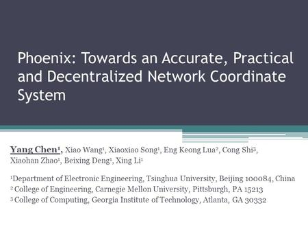 Phoenix: Towards an Accurate, Practical and Decentralized Network Coordinate System Yang Chen 1, Xiao Wang 1, Xiaoxiao Song 1, Eng Keong Lua 2, Cong Shi.