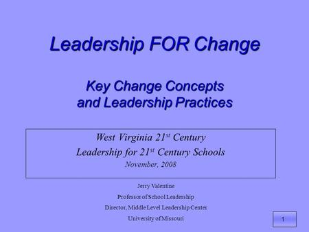 1 Leadership FOR Change Key Change Concepts and Leadership Practices West Virginia 21 st Century Leadership for 21 st Century Schools November, 2008 Jerry.