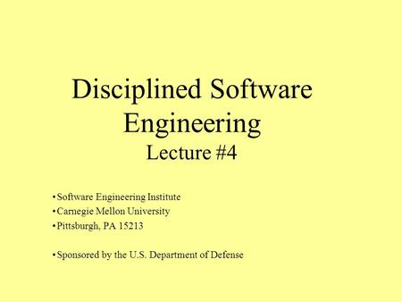 Disciplined Software Engineering Lecture #4 Software Engineering Institute Carnegie Mellon University Pittsburgh, PA 15213 Sponsored by the U.S. Department.