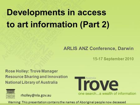 Rose Holley: Trove Manager Resource Sharing and Innovation National Library of Australia ARLIS ANZ Conference, Darwin 15-17 September 2010 Developments.