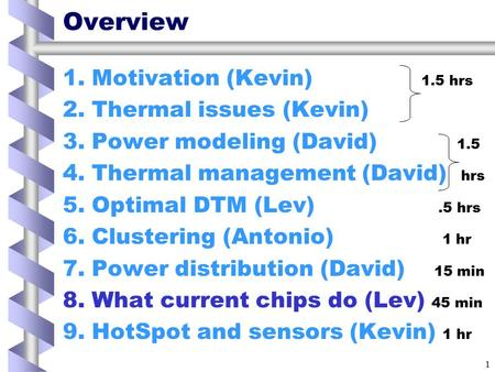 1 Overview 1.Motivation (Kevin) 1.5 hrs 2.Thermal issues (Kevin) 3.Power modeling (David) 1.5 4.Thermal management (David) hrs 5.Optimal DTM (Lev).5 hrs.
