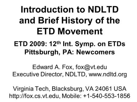 1 Introduction to NDLTD and Brief History of the ETD Movement ETD 2009: 12 th Int. Symp. on ETDs Pittsburgh, PA: Newcomers Edward A. Fox, Executive.