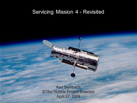 27-Apr-2009K. Sembach 1 Servicing Mission 4 - Revisited Ken Sembach STScI Hubble Project Scientist April 27, 2009.