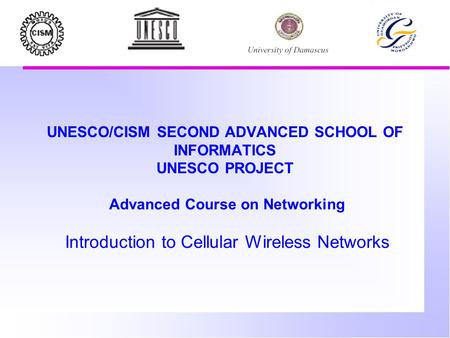 UNESCO/CISM SECOND ADVANCED SCHOOL OF INFORMATICS UNESCO PROJECT Advanced Course on Networking Introduction to Cellular Wireless Networks.
