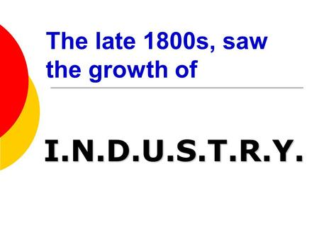 The late 1800s, saw the growth of I.N.D.U.S.T.R.Y.