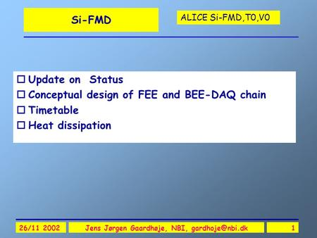 ALICE Si-FMD,T0,V0 26/11 2002Jens Jørgen Gaardhøje, NBI, Si-FMD oUpdate on Status oConceptual design of FEE and BEE-DAQ chain oTimetable.