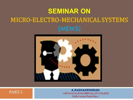 SEMINAR ON MICRO-ELECTRO-MECHANICAL SYSTEMS (MEMS) A.RADHAKRISHNAN MECHANICAL ENGINEERING, CPT COLLEGE THIRUVANANTHAPURAM PART-1.