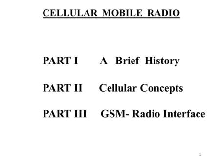 1 PART I A Brief History PART II Cellular Concepts PART III GSM- Radio Interface CELLULAR MOBILE RADIO.
