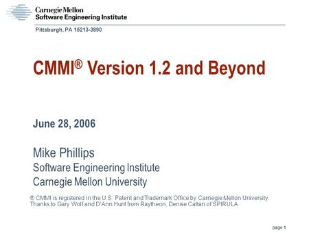Page 1 Pittsburgh, PA 15213-3890 CMMI ® Version 1.2 and Beyond June 28, 2006 Mike Phillips Software Engineering Institute Carnegie Mellon University ®