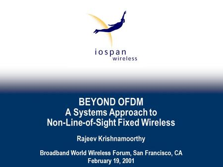 BEYOND OFDM A Systems Approach to Non-Line-of-Sight Fixed Wireless Rajeev Krishnamoorthy Broadband World Wireless Forum, San Francisco, CA February 19,