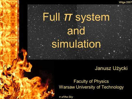Wilga 2007 π of the Sky Full π system and simulation Janusz Użycki Faculty of Physics Warsaw University of Technology.