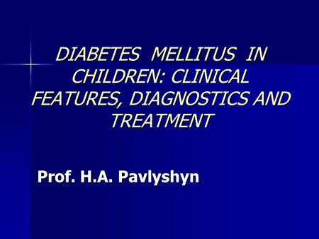 DIABETES MELLITUS IN CHILDREN: CLINICAL FEATURES, DIAGNOSTICS AND TREATMENT Prof. H.A. Pavlyshyn.