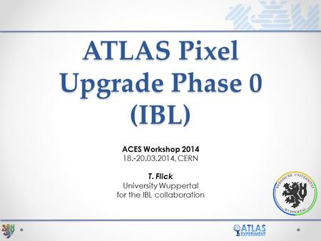 ATLAS Pixel Upgrade Phase 0 (IBL) ACES Workshop 2014 18.-20.03.2014, CERN T. Flick University Wuppertal for the IBL collaboration.