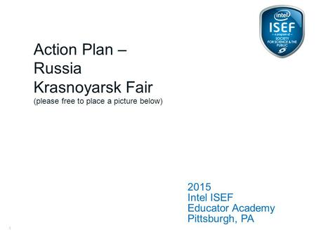 Intel ISEF Educator Academy Intel ® Education Programs 2015 Intel ISEF Educator Academy Pittsburgh, PA Action Plan – Russia Krasnoyarsk Fair (please free.
