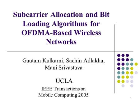 1 11 Subcarrier Allocation and Bit Loading Algorithms for OFDMA-Based Wireless Networks Gautam Kulkarni, Sachin Adlakha, Mani Srivastava UCLA IEEE Transactions.