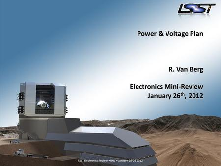 LSST Electronics Review – BNL, January 25-26 20121 LSST Electronics Review BNL January 25-26 2012 Power & Voltage Plan R. Van Berg Electronics Mini-Review.