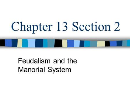 Chapter 13 Section 2 Feudalism and the Manorial System.