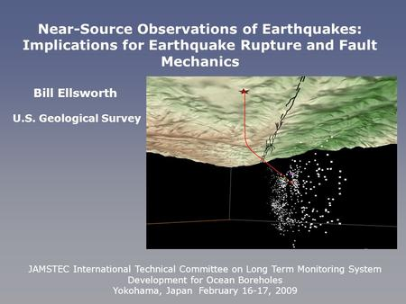 Bill Ellsworth U.S. Geological Survey Near-Source Observations of Earthquakes: Implications for Earthquake Rupture and Fault Mechanics JAMSTEC International.