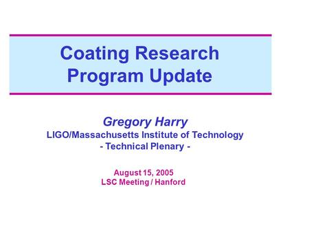 Coating Research Program Update Gregory Harry LIGO/Massachusetts Institute of Technology - Technical Plenary - August 15, 2005 LSC Meeting / Hanford.