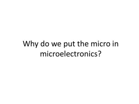 Why do we put the micro in microelectronics?. Why Micro? 1.Lower Energy and Resources for Fabrication 2.Large Arrays 3.Minimally Invasive 4.Disposable.
