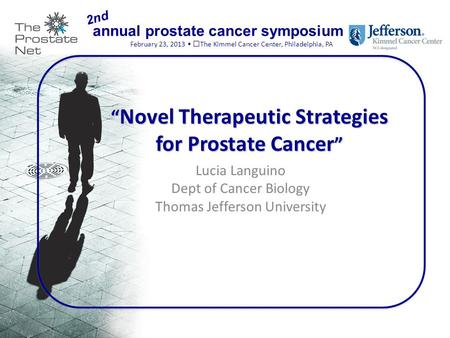 "Annual prostate cancer symposium February 23, 2013 The Kimmel Cancer Center, Philadelphia, PA 2nd "" Novel Therapeutic Strategies for Prostate Cancer """