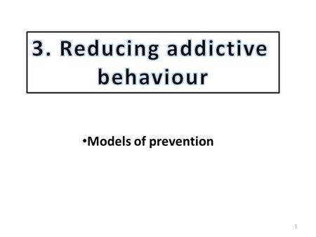 1 Models of prevention. MODELS OF PREVENTION 2 3 Watch video 5 mins 34 secs Changing or preventing risky or unhealthy behaviour has become a major concern.
