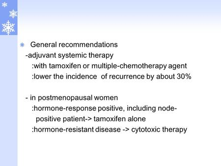  General recommendations -adjuvant systemic therapy :with tamoxifen or multiple-chemotherapy agent :lower the incidence of recurrence by about 30% - in.
