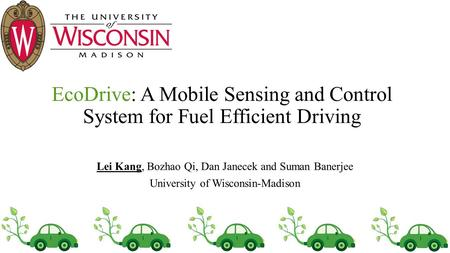 EcoDrive: A Mobile Sensing and Control System for Fuel Efficient Driving Lei Kang, Bozhao Qi, Dan Janecek and Suman Banerjee University of Wisconsin-Madison.