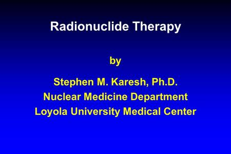 Radionuclide Therapy by Stephen M. Karesh, Ph.D. Nuclear Medicine Department Loyola University Medical Center.