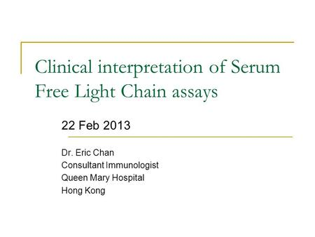 Clinical interpretation of Serum Free Light Chain assays 22 Feb 2013 Dr. Eric Chan Consultant Immunologist Queen Mary Hospital Hong Kong.