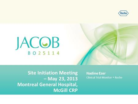 Site Initiation Meeting – May 23, 2013 Montreal General Hospital, McGill CRP Nadine Ezer Clinical Trial Monitor  Roche.