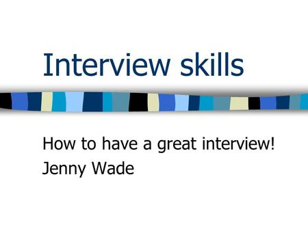 How to have a great interview! Jenny Wade Interview skills.