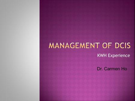 Management of DCIS KWH Experience Dr. Carmen Ho.