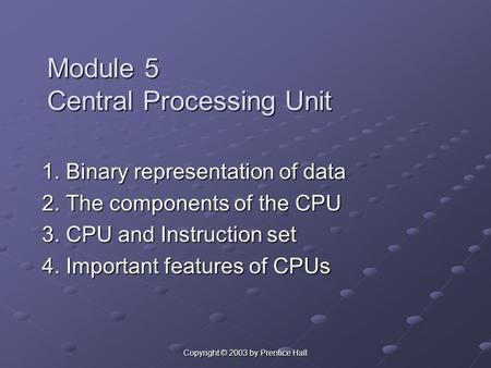 Copyright © 2003 by Prentice Hall Module 5 Central Processing Unit 1. Binary representation of data 2. The components of the CPU 3. CPU and Instruction.