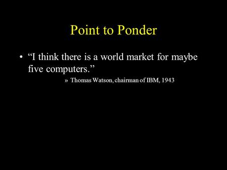 "Point to Ponder ""I think there is a world market for maybe five computers."" »Thomas Watson, chairman of IBM, 1943."