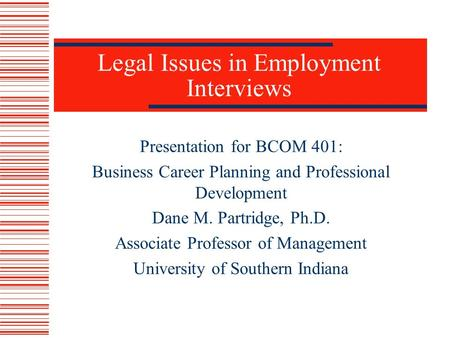 Legal Issues in Employment Interviews Presentation for BCOM 401: Business Career Planning and Professional Development Dane M. Partridge, Ph.D. Associate.