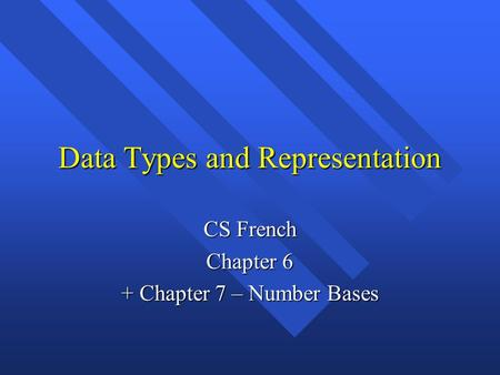 Data Types and Representation CS French Chapter 6 + Chapter 7 – Number Bases.