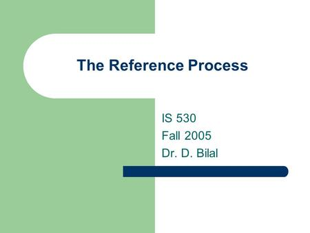 The Reference Process IS 530 Fall 2005 Dr. D. Bilal.