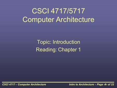 Intro to Architecture – Page 1 of 22CSCI 4717 – Computer Architecture CSCI 4717/5717 Computer Architecture Topic: Introduction Reading: Chapter 1.