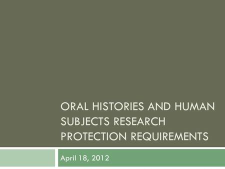 ORAL HISTORIES AND HUMAN SUBJECTS RESEARCH PROTECTION REQUIREMENTS April 18, 2012.