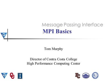 MPI Basics Tom Murphy Director of Contra Costa College High Performance Computing Center Message Passing Interface.