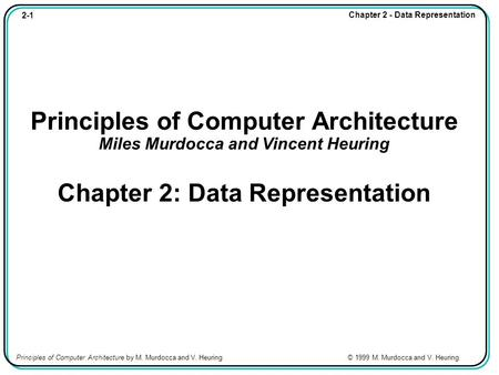 2-1 Chapter 2 - Data Representation Principles of Computer Architecture by M. Murdocca and V. Heuring © 1999 M. Murdocca and V. Heuring Principles of Computer.