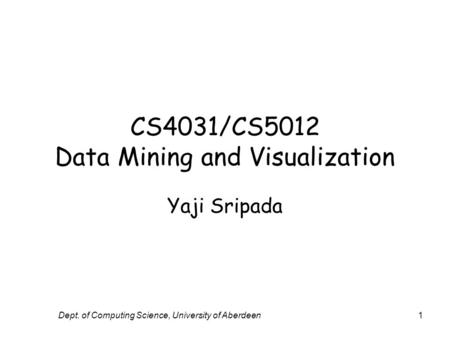 Dept. of Computing Science, University of Aberdeen1 CS4031/CS5012 Data Mining and Visualization Yaji Sripada.