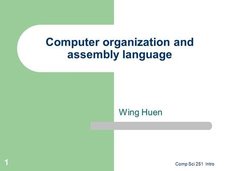 Comp Sci 251 Intro 1 Computer organization and assembly language Wing Huen.