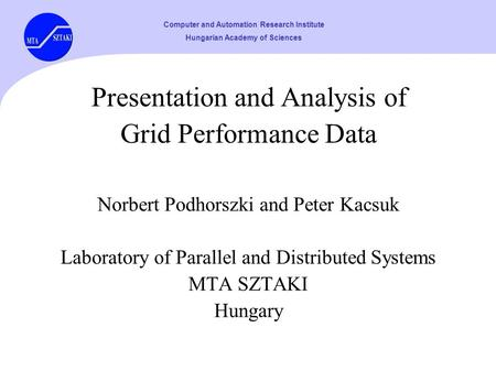 Computer and Automation Research Institute Hungarian Academy of Sciences Presentation and Analysis of Grid Performance Data Norbert Podhorszki and Peter.